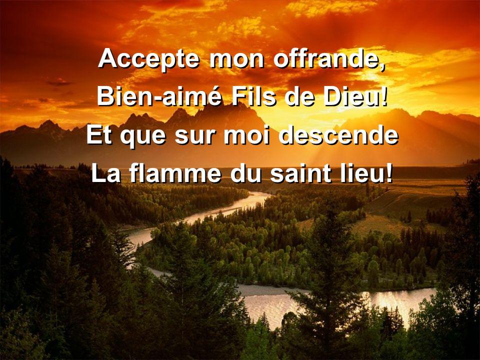 Accepte mon offrande, Bien-aimé Fils de Dieu! Et que sur moi descende La flamme du saint lieu!