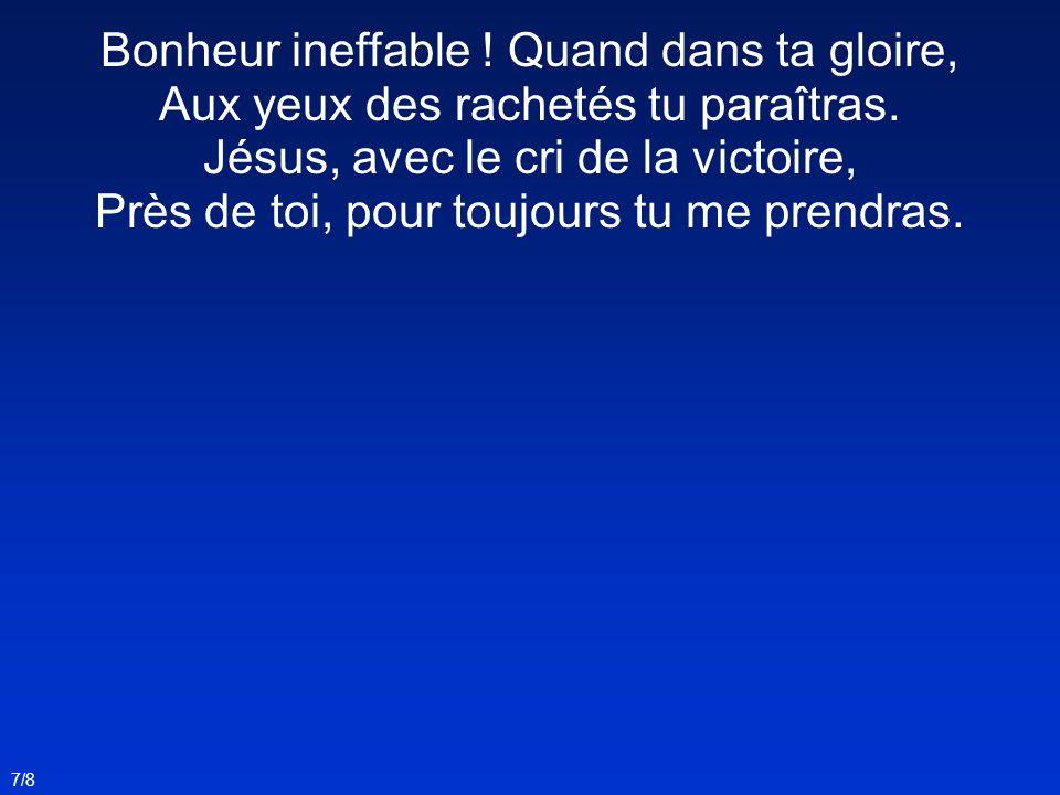 Bonheur ineffable ! Quand dans ta gloire, Aux yeux des rachetés tu paraîtras. Jésus, avec le cri de la victoire, Près de toi, pour toujours tu me prendras.