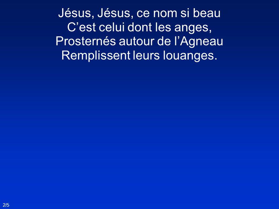 Jésus, Jésus, ce nom si beau C'est celui dont les anges, Prosternés autour de l'Agneau Remplissent leurs louanges.