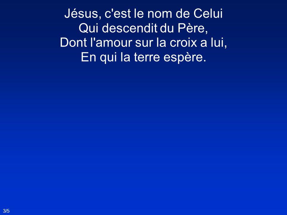 Jésus, c est le nom de Celui Qui descendit du Père, Dont l amour sur la croix a lui, En qui la terre espère.