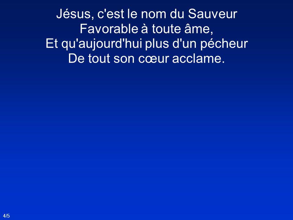 Jésus, c est le nom du Sauveur Favorable à toute âme, Et qu aujourd hui plus d un pécheur De tout son cœur acclame.