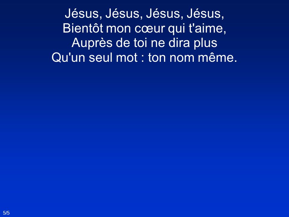 Jésus, Jésus, Jésus, Jésus, Bientôt mon cœur qui t aime, Auprès de toi ne dira plus Qu un seul mot : ton nom même.