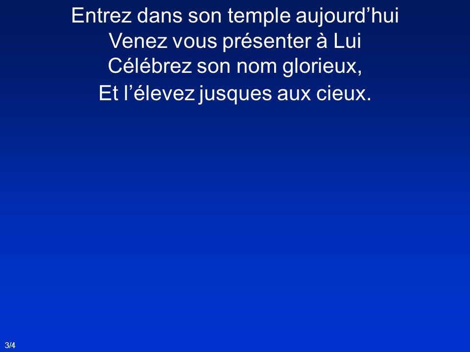 Entrez dans son temple aujourd'hui Venez vous présenter à Lui Célébrez son nom glorieux, Et l'élevez jusques aux cieux.