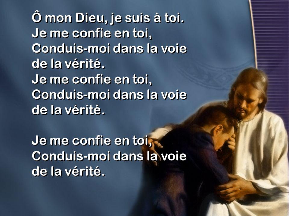 Ô mon Dieu, je suis à toi. Je me confie en toi, Conduis-moi dans la voie de la vérité.