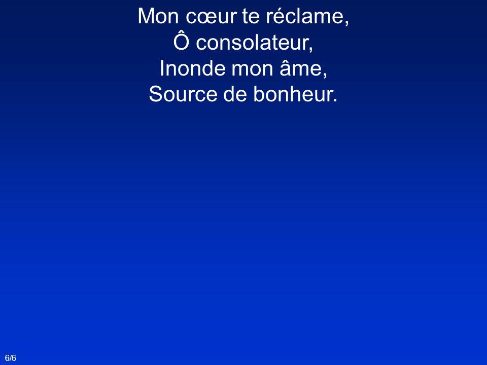 Mon cœur te réclame, Ô consolateur, Inonde mon âme, Source de bonheur.