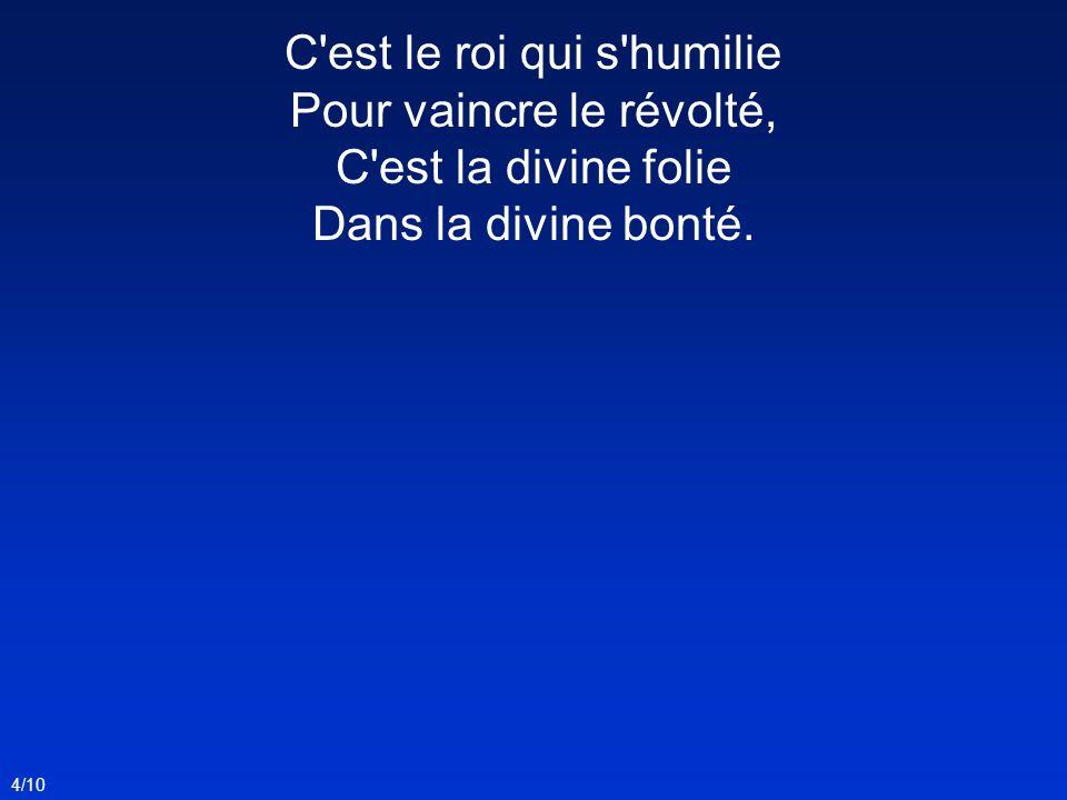 C est le roi qui s humilie Pour vaincre le révolté, C est la divine folie Dans la divine bonté.