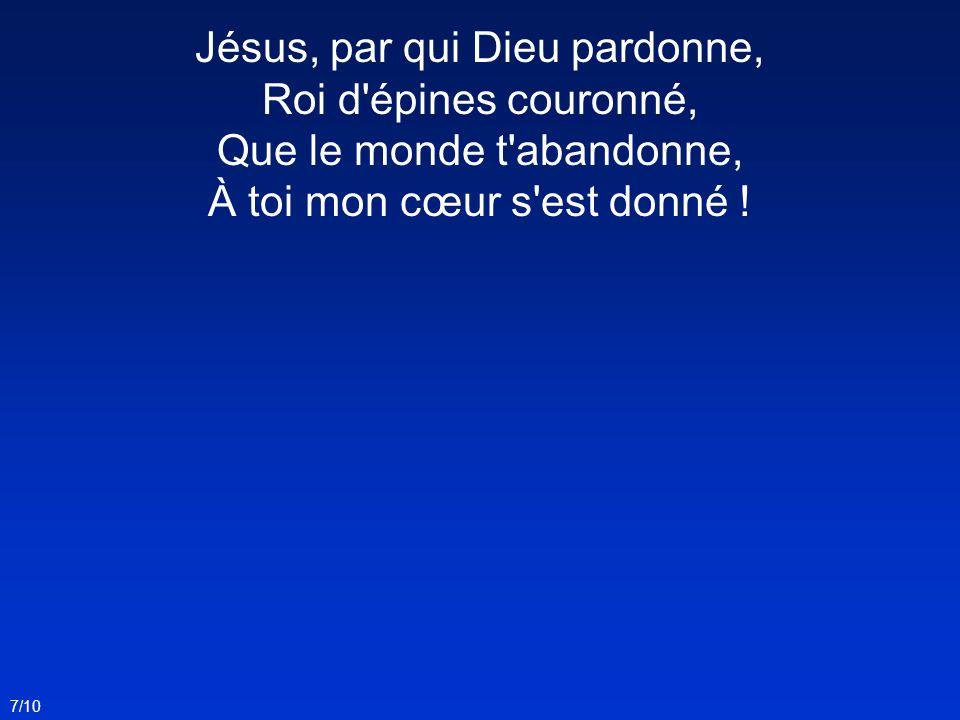 Jésus, par qui Dieu pardonne, Roi d épines couronné, Que le monde t abandonne, À toi mon cœur s est donné !