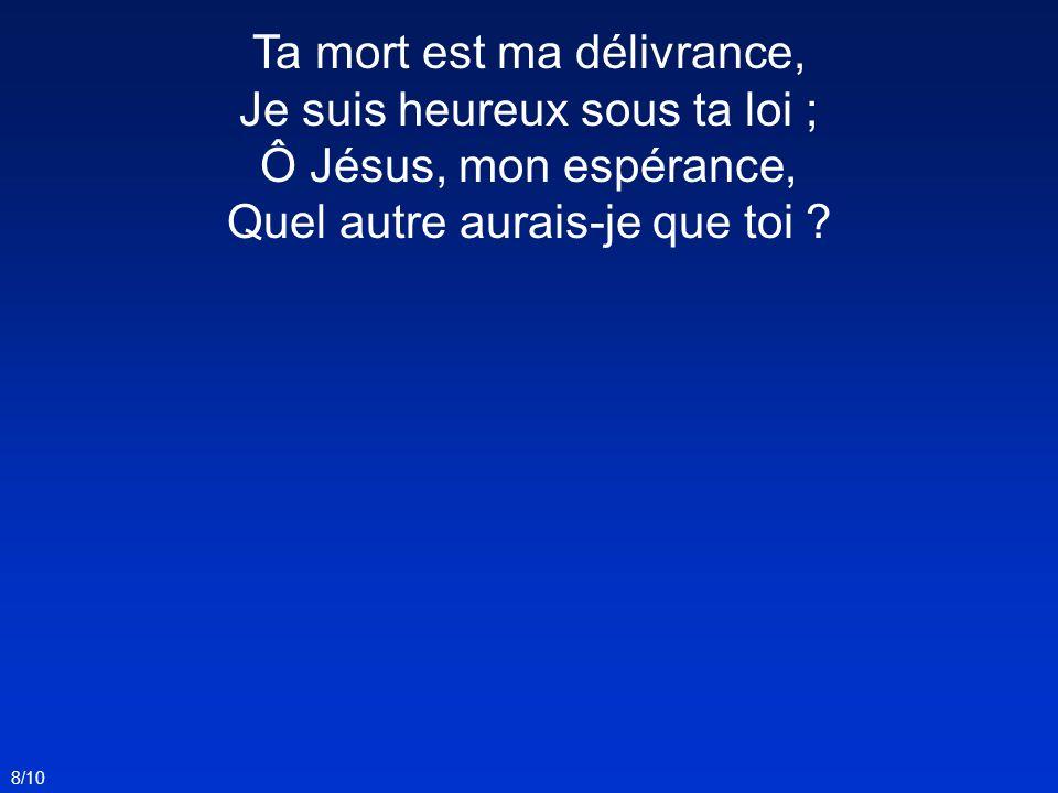 Ta mort est ma délivrance, Je suis heureux sous ta loi ; Ô Jésus, mon espérance, Quel autre aurais-je que toi