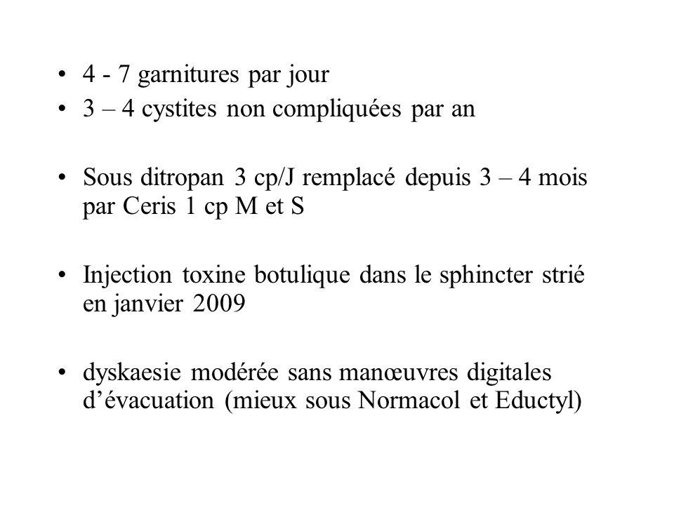 4 - 7 garnitures par jour 3 – 4 cystites non compliquées par an. Sous ditropan 3 cp/J remplacé depuis 3 – 4 mois par Ceris 1 cp M et S.