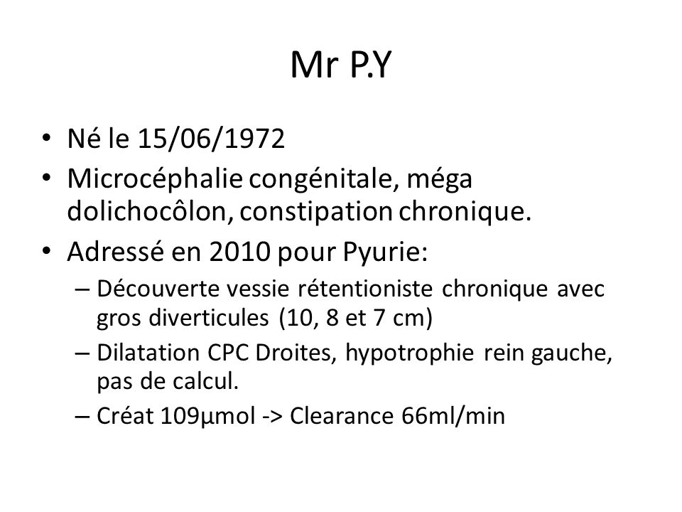 Mr P.Y Né le 15/06/1972. Microcéphalie congénitale, méga dolichocôlon, constipation chronique. Adressé en 2010 pour Pyurie: