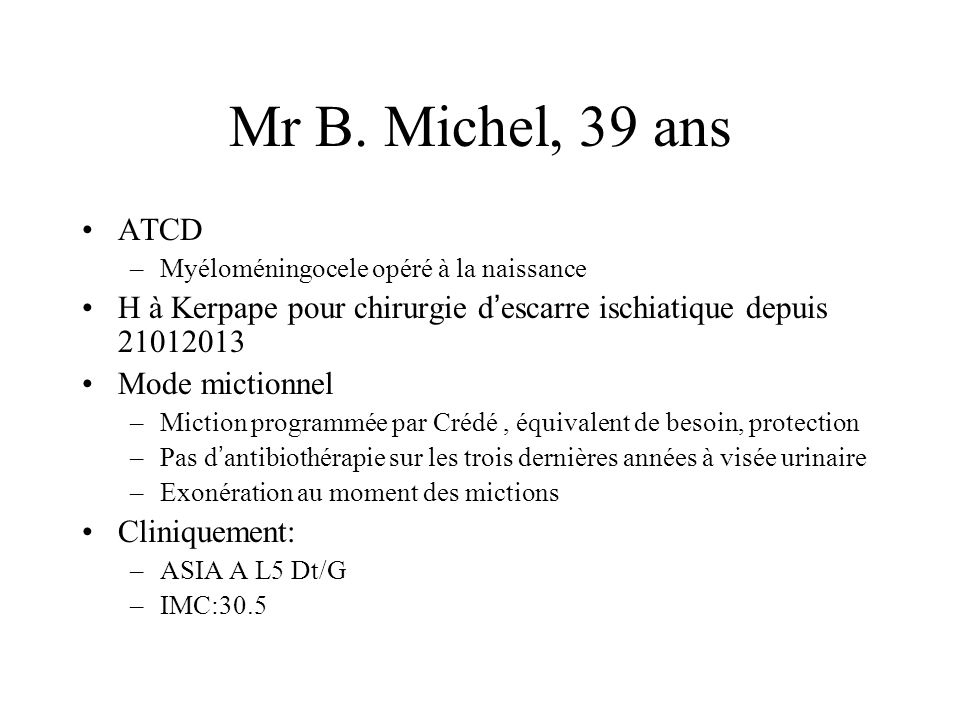 Mr B. Michel, 39 ans ATCD. Myéloméningocele opéré à la naissance. H à Kerpape pour chirurgie d'escarre ischiatique depuis 21012013.