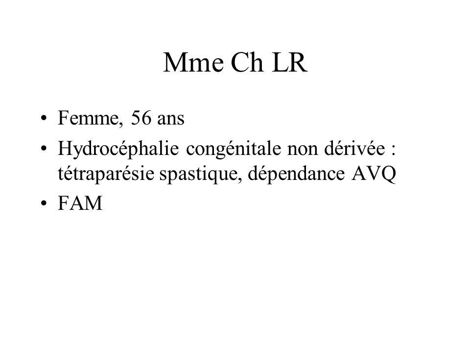 Mme Ch LR Femme, 56 ans. Hydrocéphalie congénitale non dérivée : tétraparésie spastique, dépendance AVQ.