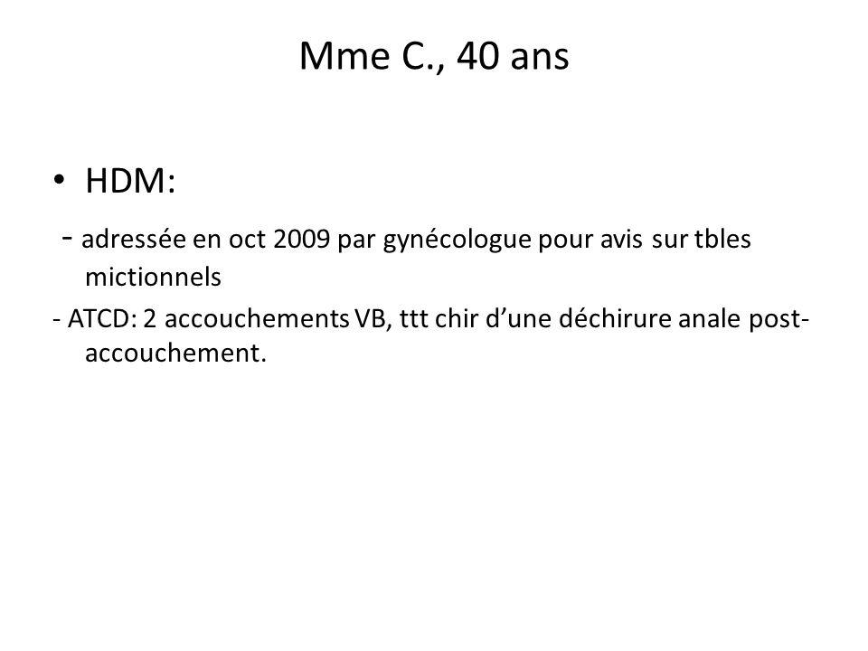 Mme C., 40 ans HDM: - adressée en oct 2009 par gynécologue pour avis sur tbles mictionnels.