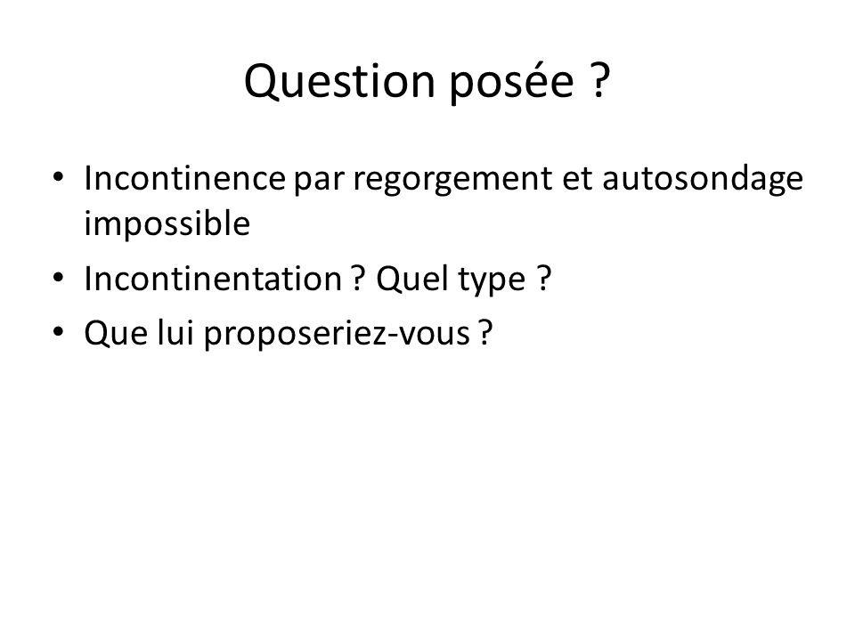 Question posée Incontinence par regorgement et autosondage impossible. Incontinentation Quel type