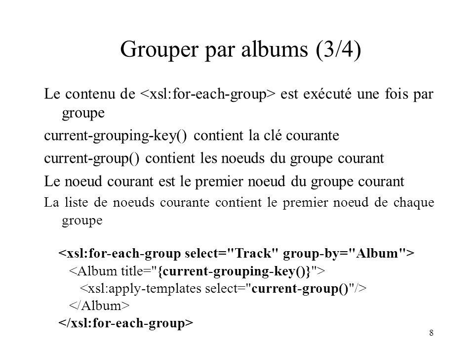 Grouper par albums (3/4) Le contenu de <xsl:for-each-group> est exécuté une fois par groupe. current-grouping-key() contient la clé courante.