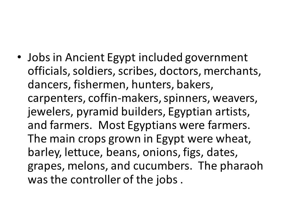Jobs in Ancient Egypt included government officials, soldiers, scribes, doctors, merchants, dancers, fishermen, hunters, bakers, carpenters, coffin-makers, spinners, weavers, jewelers, pyramid builders, Egyptian artists, and farmers.