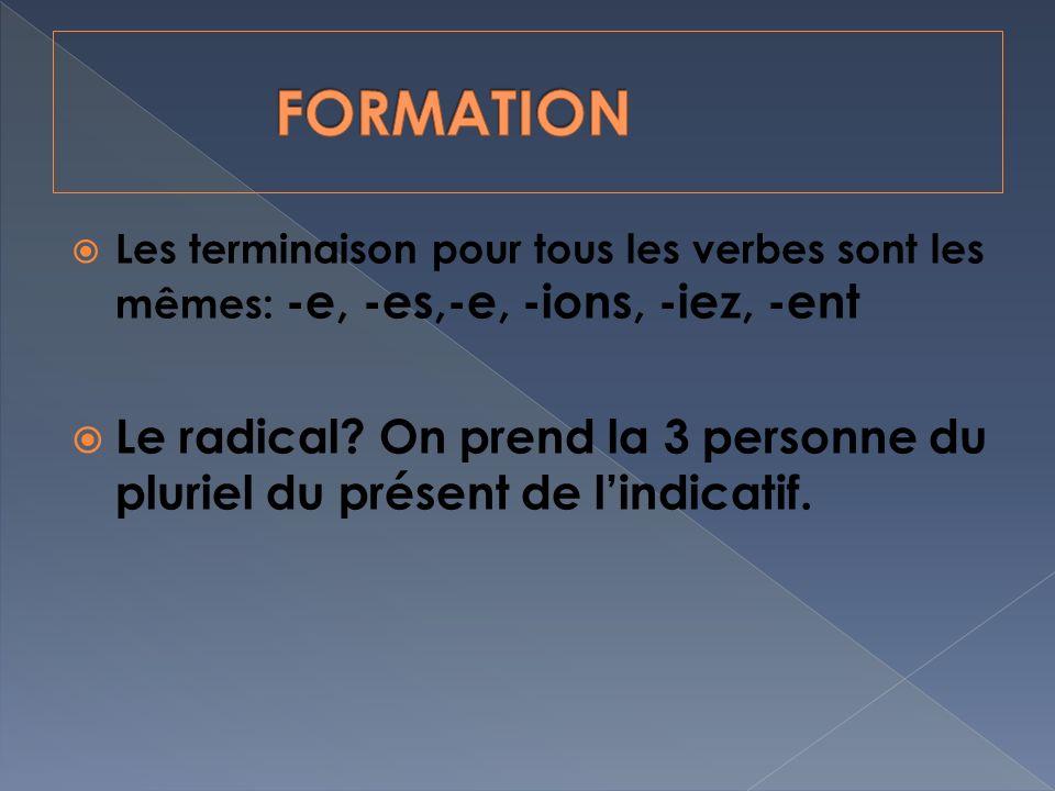 FORMATION Les terminaison pour tous les verbes sont les mêmes: -e, -es,-e, -ions, -iez, -ent.