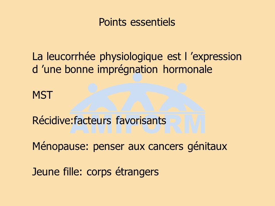 Points essentielsLa leucorrhée physiologique est l 'expression. d 'une bonne imprégnation hormonale.