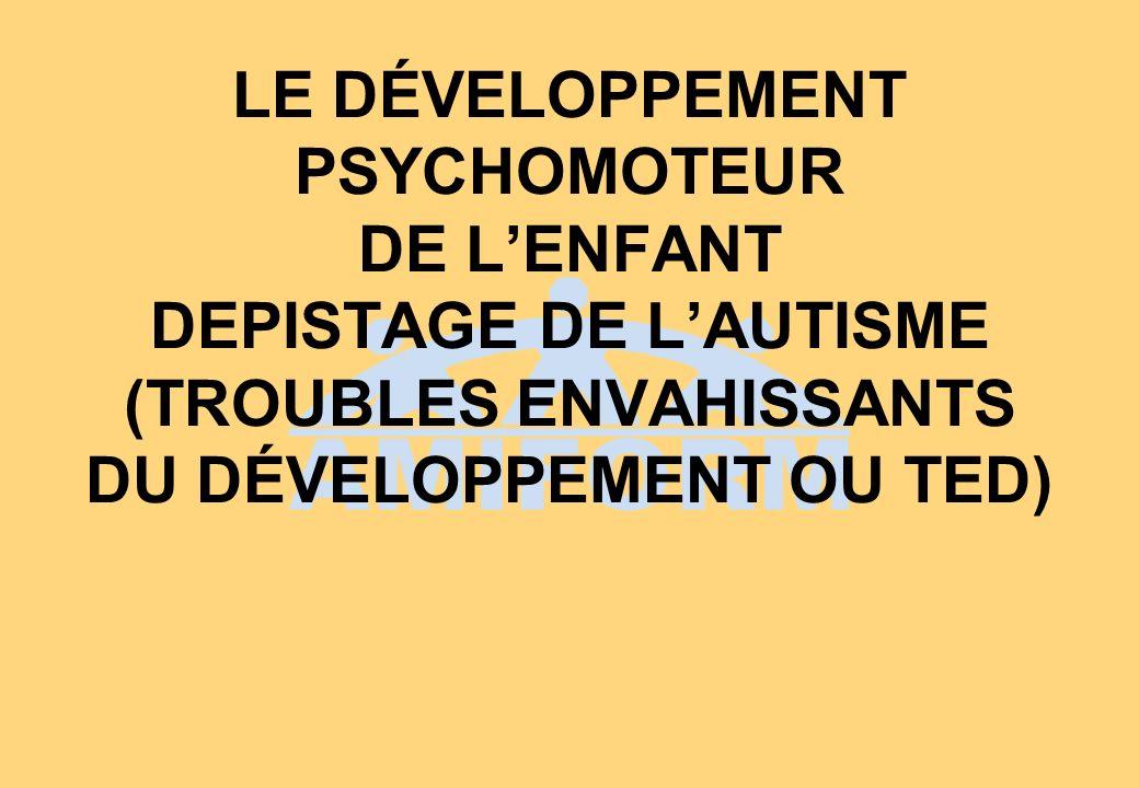 LE DÉVELOPPEMENT PSYCHOMOTEUR DE L'ENFANT DEPISTAGE DE L'AUTISME (TROUBLES ENVAHISSANTS DU DÉVELOPPEMENT OU TED)