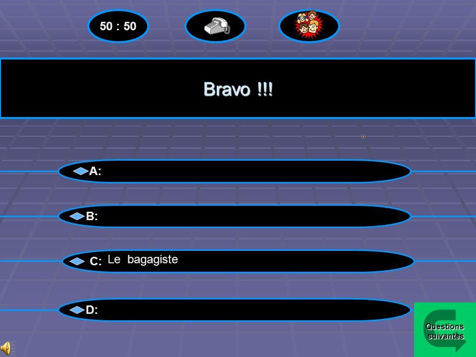 50 : 50 Bravo !!! A: B: C: Le bagagiste D: Questions suivantes