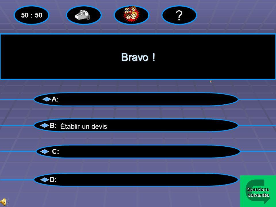 50 : 50 Bravo ! A: B: Établir un devis C: D: Questions suivantes