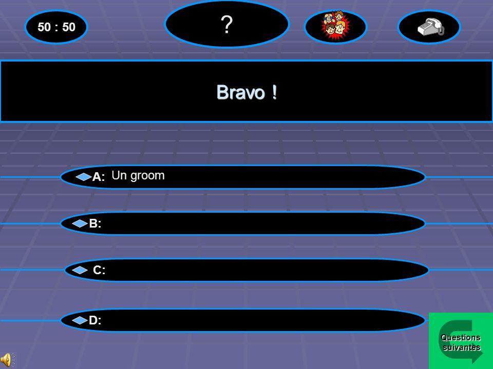 50 : 50 Bravo ! A: Un groom B: C: D: Questions suivantes