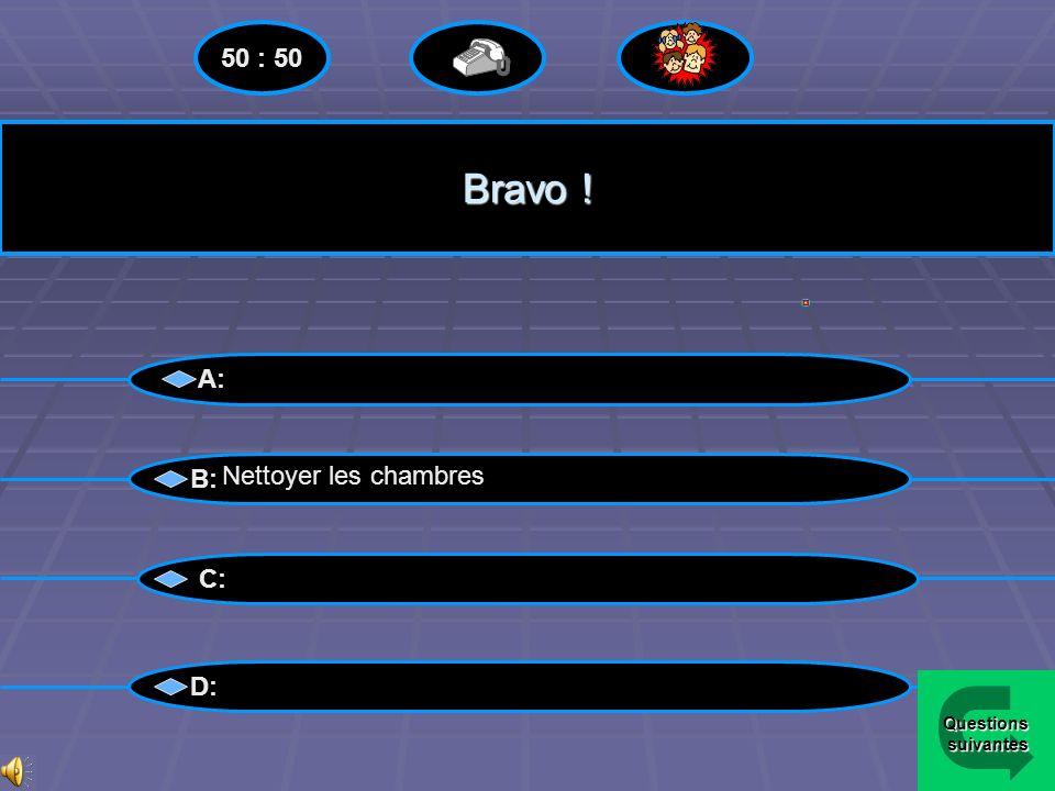 50 : 50 Bravo ! A: B: Nettoyer les chambres C: D: Questions suivantes