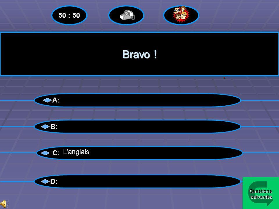 50 : 50 Bravo ! A: B: C: L'anglais D: Questions suivantes