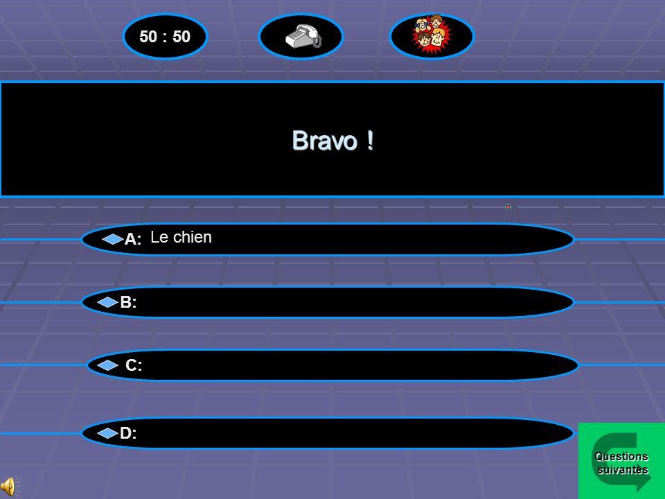 50 : 50 Bravo ! A: Le chien B: C: D: Questions suivantes