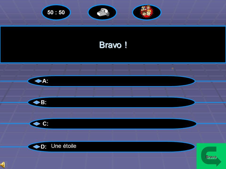 50 : 50 Bravo ! A: B: C: D: Une étoile Bravo