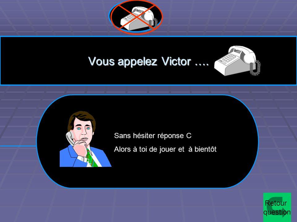 Vous appelez Victor …. Sans hésiter réponse C