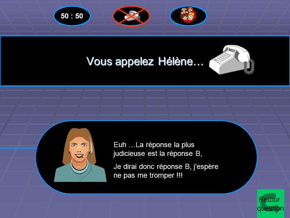50 : 50 Vous appelez Hélène… Euh …La réponse la plus judicieuse est la réponse B, Je dirai donc réponse B, j'espère ne pas me tromper !!!