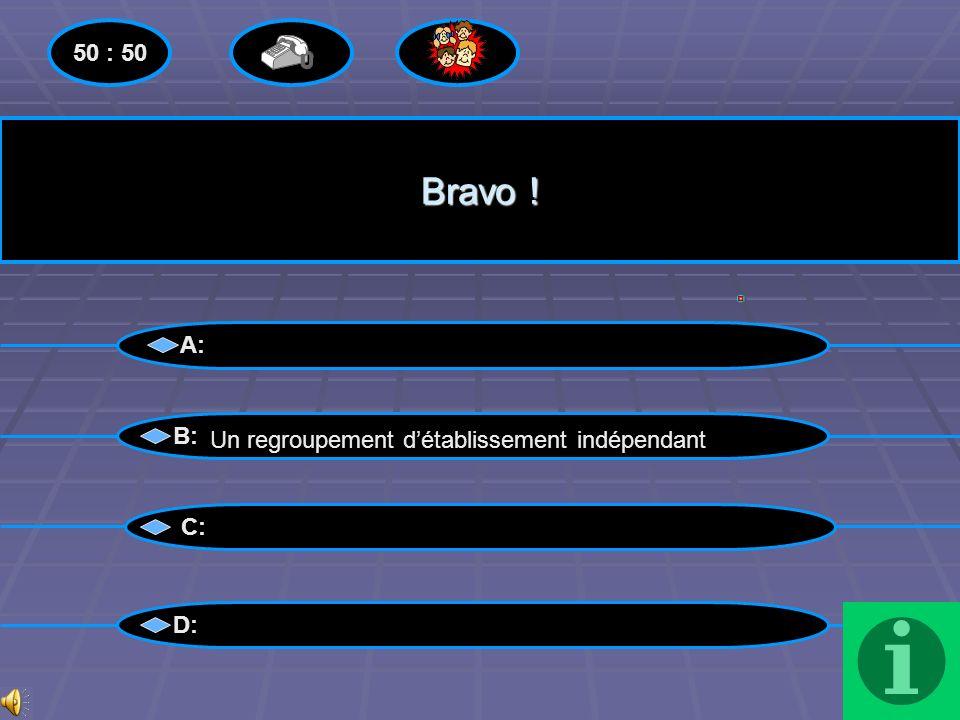 Bravo ! 50 : 50 A: B: Un regroupement d'établissement indépendant C: