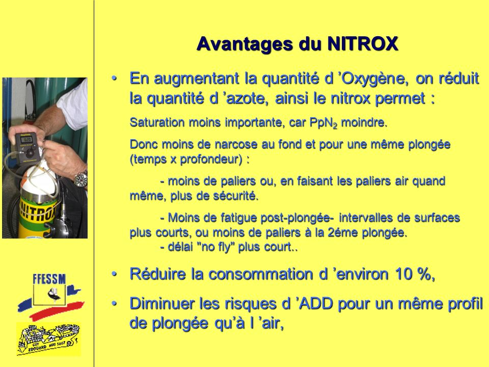 Avantages du NITROX En augmentant la quantité d 'Oxygène, on réduit la quantité d 'azote, ainsi le nitrox permet :