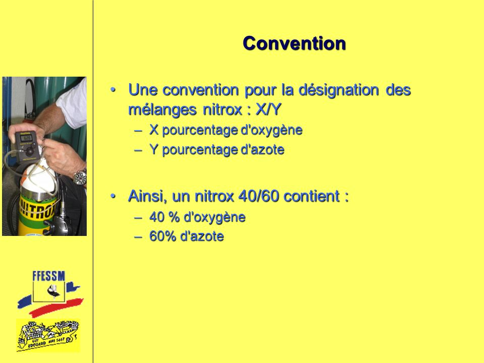 Convention Une convention pour la désignation des mélanges nitrox : X/Y. X pourcentage d oxygène. Y pourcentage d azote.