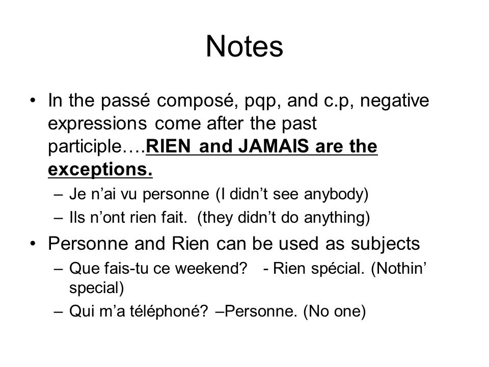 NotesIn the passé composé, pqp, and c.p, negative expressions come after the past participle….RIEN and JAMAIS are the exceptions.
