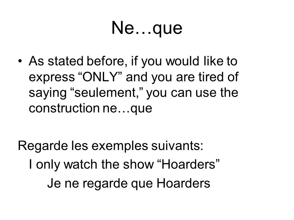 Ne…que As stated before, if you would like to express ONLY and you are tired of saying seulement, you can use the construction ne…que.