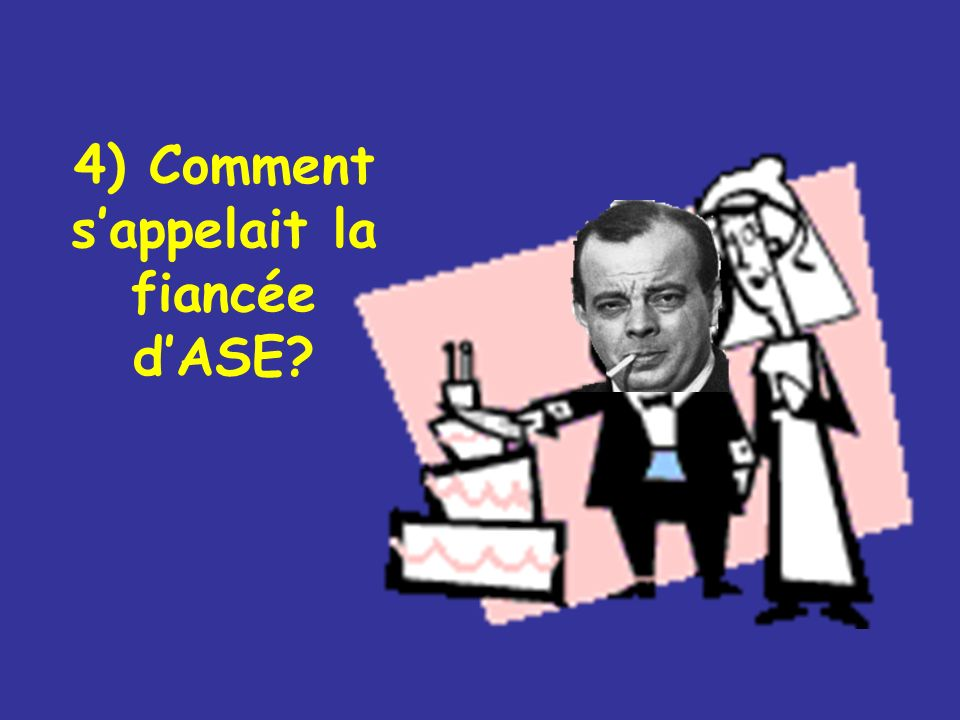 4) Comment s'appelait la fiancée d'ASE