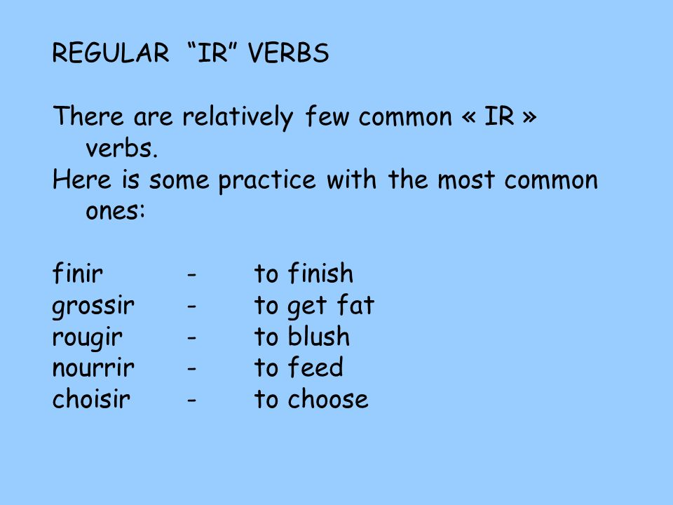 REGULAR IR VERBS There are relatively few common « IR » verbs. Here is some practice with the most common ones: