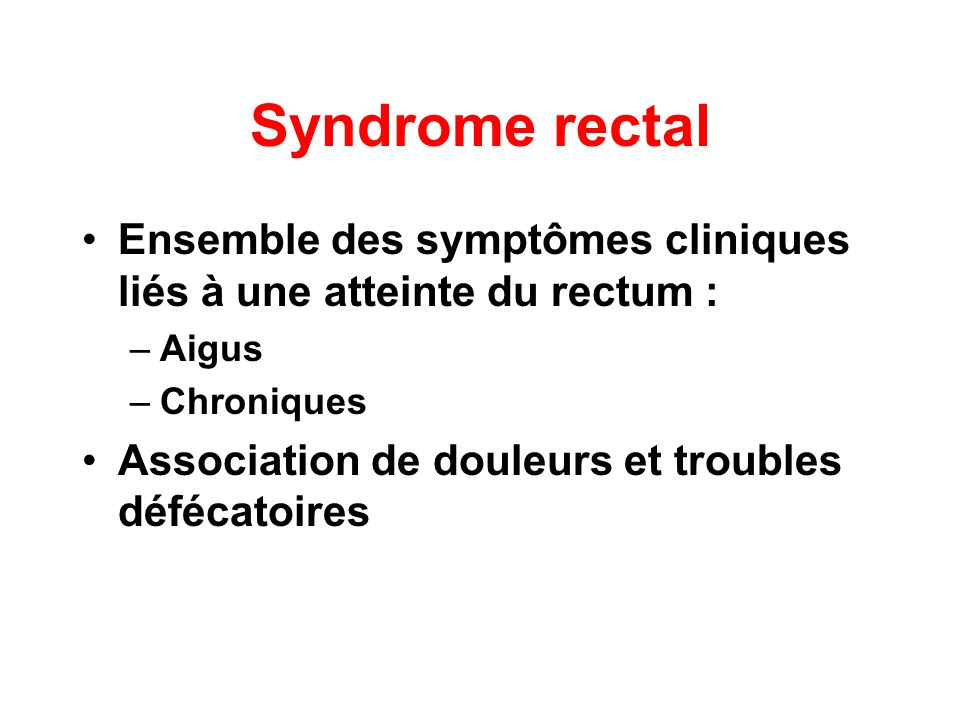 Syndrome rectalEnsemble des symptômes cliniques liés à une atteinte du rectum : Aigus.
