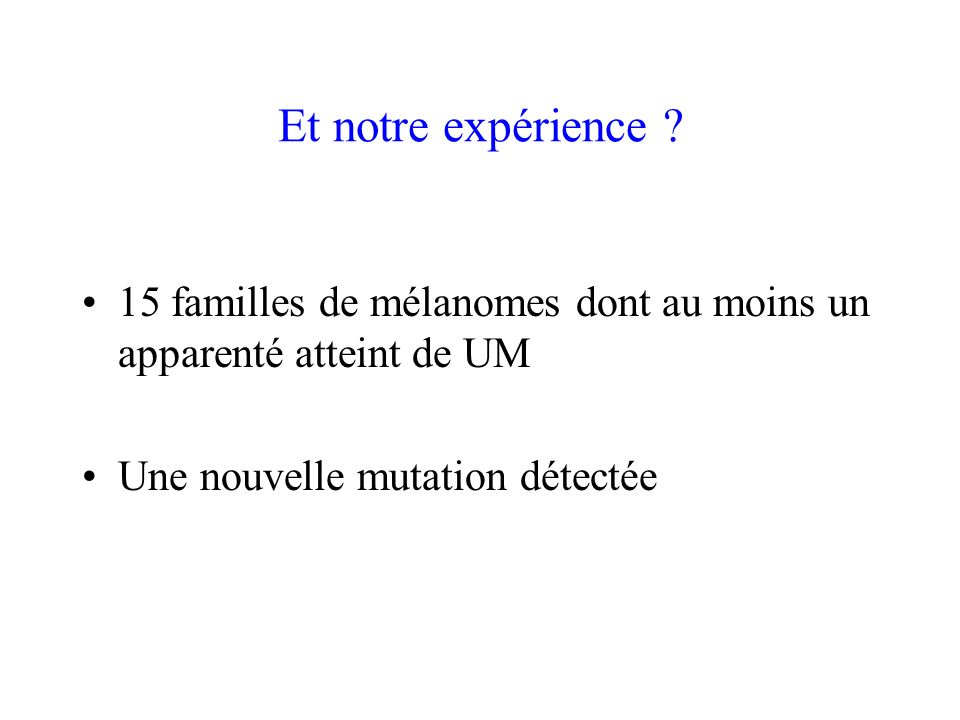 Et notre expérience . 15 familles de mélanomes dont au moins un apparenté atteint de UM.