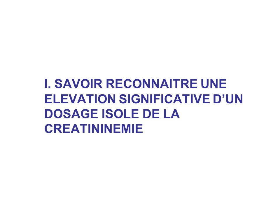 I. SAVOIR RECONNAITRE UNE ELEVATION SIGNIFICATIVE D'UN DOSAGE ISOLE DE LA CREATININEMIE