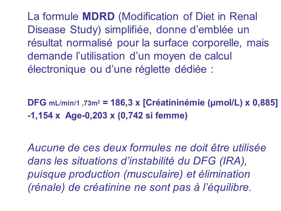 La formule MDRD (Modification of Diet in Renal Disease Study) simplifiée, donne d'emblée un résultat normalisé pour la surface corporelle, mais demande l'utilisation d'un moyen de calcul électronique ou d'une réglette dédiée :