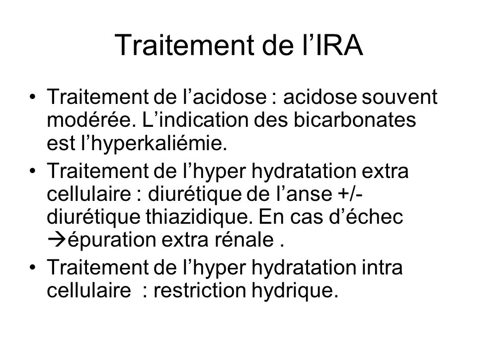Traitement de l'IRA Traitement de l'acidose : acidose souvent modérée. L'indication des bicarbonates est l'hyperkaliémie.