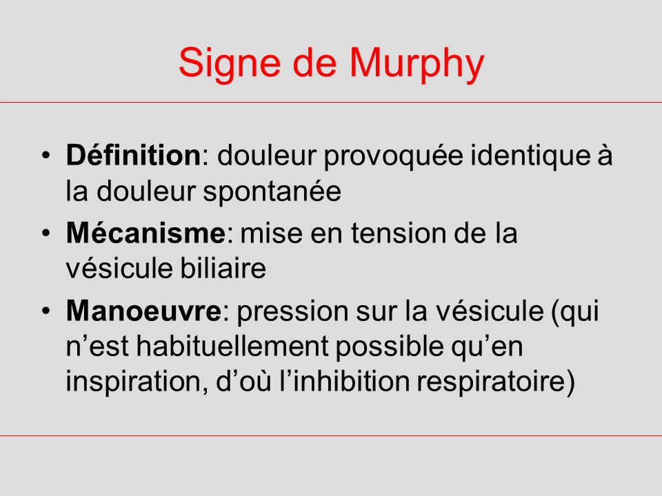 Signe de Murphy Définition: douleur provoquée identique à la douleur spontanée. Mécanisme: mise en tension de la vésicule biliaire.