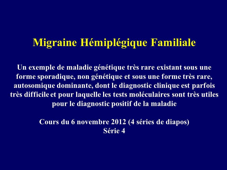 Migraine Hémiplégique Familiale Un exemple de maladie génétique très rare existant sous une forme sporadique, non génétique et sous une forme très rare, autosomique dominante, dont le diagnostic clinique est parfois très difficile et pour laquelle les tests moléculaires sont très utiles pour le diagnostic positif de la maladie Cours du 6 novembre 2012 (4 séries de diapos) Série 4