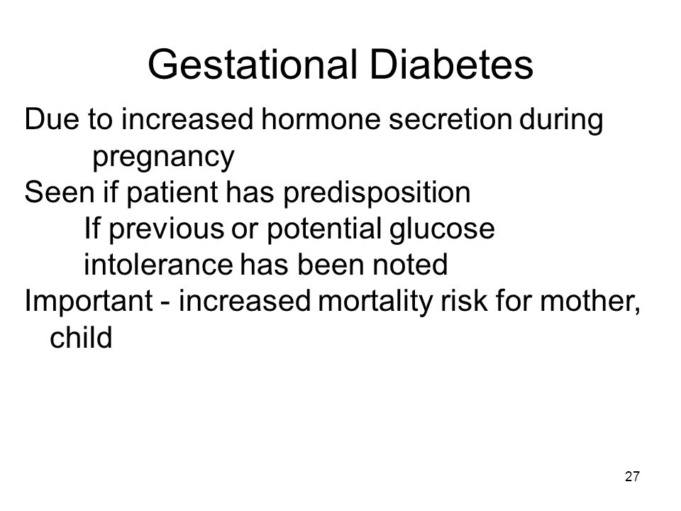 Gestational Diabetes Due to increased hormone secretion during pregnancy. Seen if patient has predisposition.