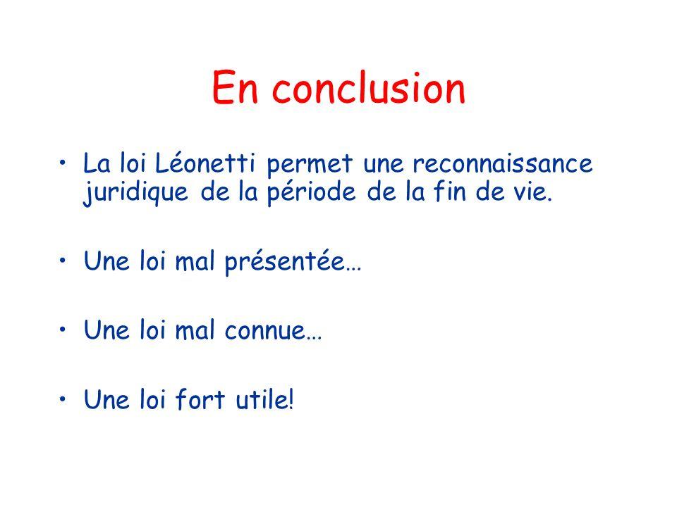En conclusion La loi Léonetti permet une reconnaissance juridique de la période de la fin de vie. Une loi mal présentée…