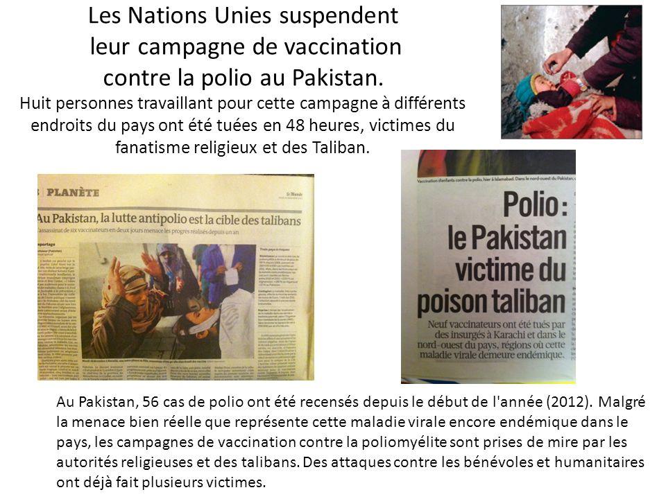 Les Nations Unies suspendent leur campagne de vaccination contre la polio au Pakistan. Huit personnes travaillant pour cette campagne à différents endroits du pays ont été tuées en 48 heures, victimes du fanatisme religieux et des Taliban.