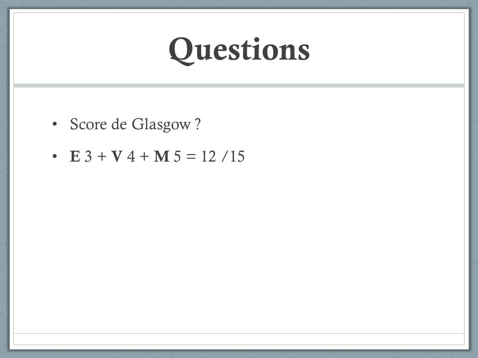 Questions Score de Glasgow E 3 + V 4 + M 5 = 12 /15